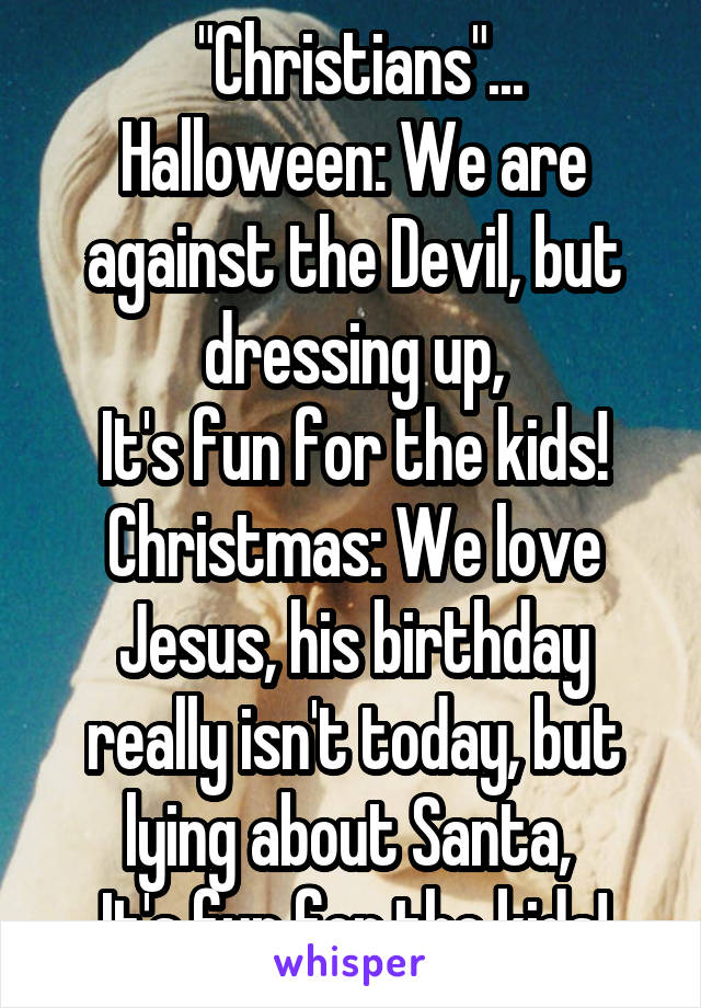 """Christians""... Halloween: We are against the Devil, but dressing up, It's fun for the kids! Christmas: We love Jesus, his birthday really isn't today, but lying about Santa,  It's fun for the kids!"