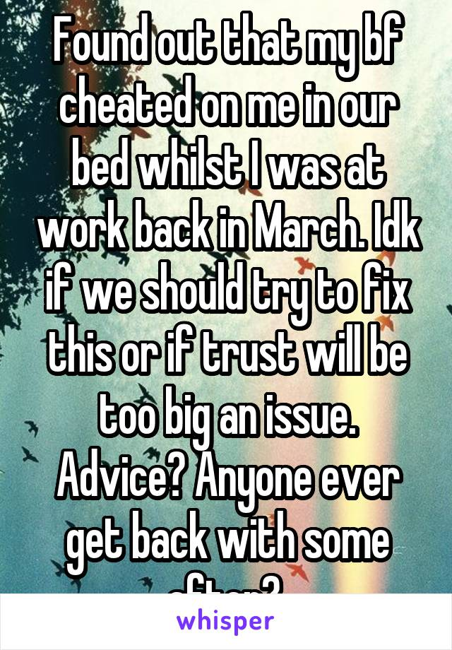 Found out that my bf cheated on me in our bed whilst I was at work back in March. Idk if we should try to fix this or if trust will be too big an issue. Advice? Anyone ever get back with some after?