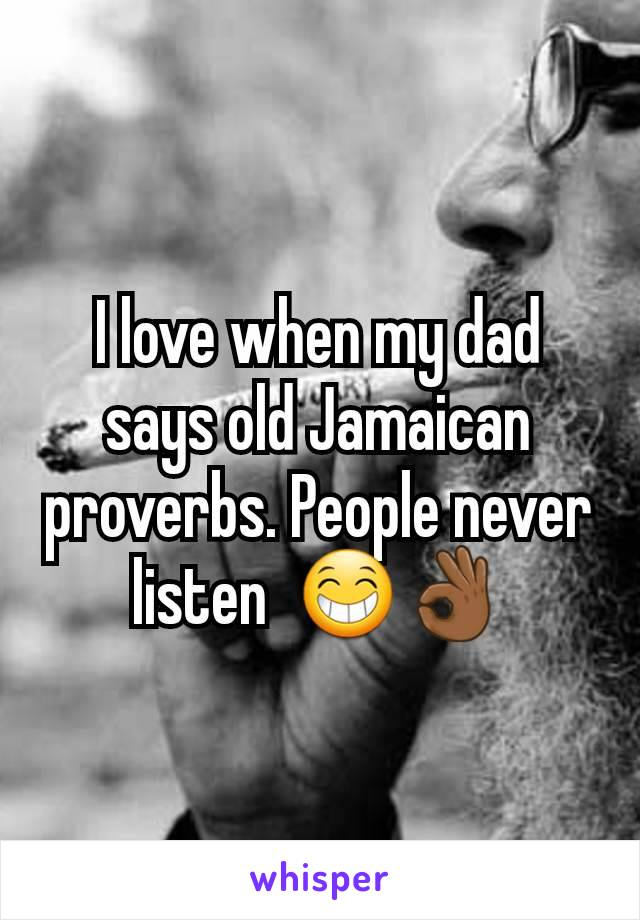 I love when my dad says old Jamaican proverbs. People never listen  😁👌🏾