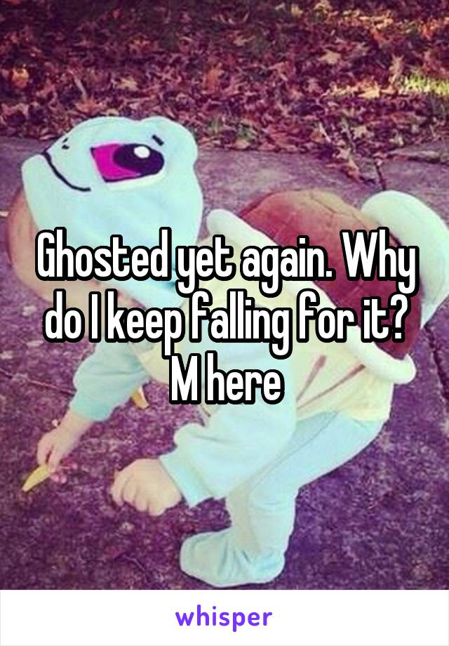 Ghosted yet again. Why do I keep falling for it? M here