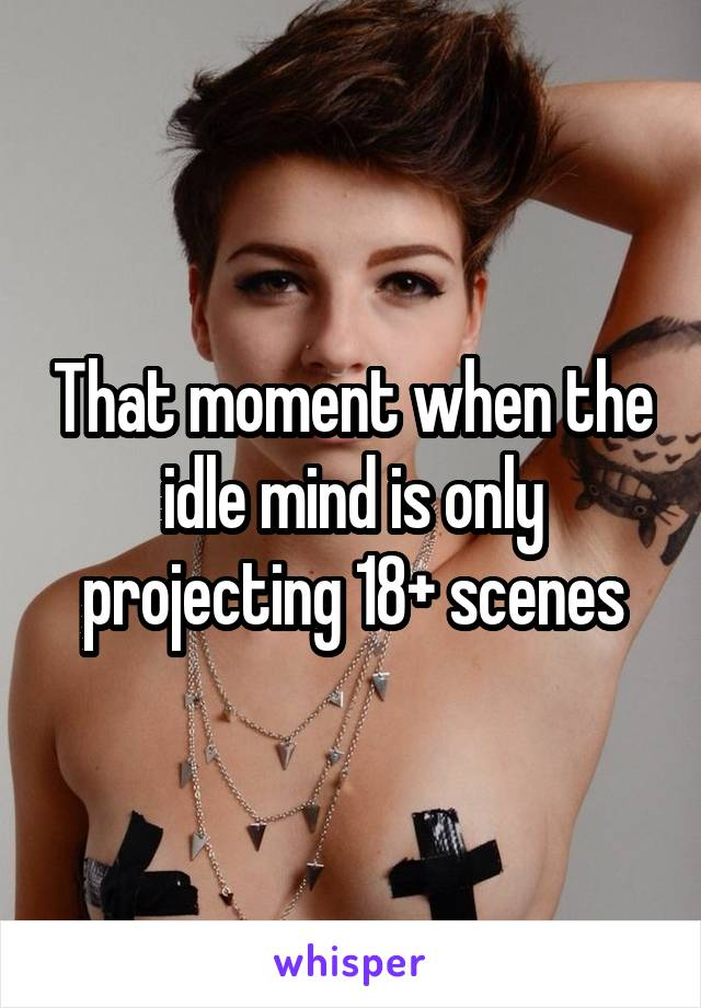 That moment when the idle mind is only projecting 18+ scenes
