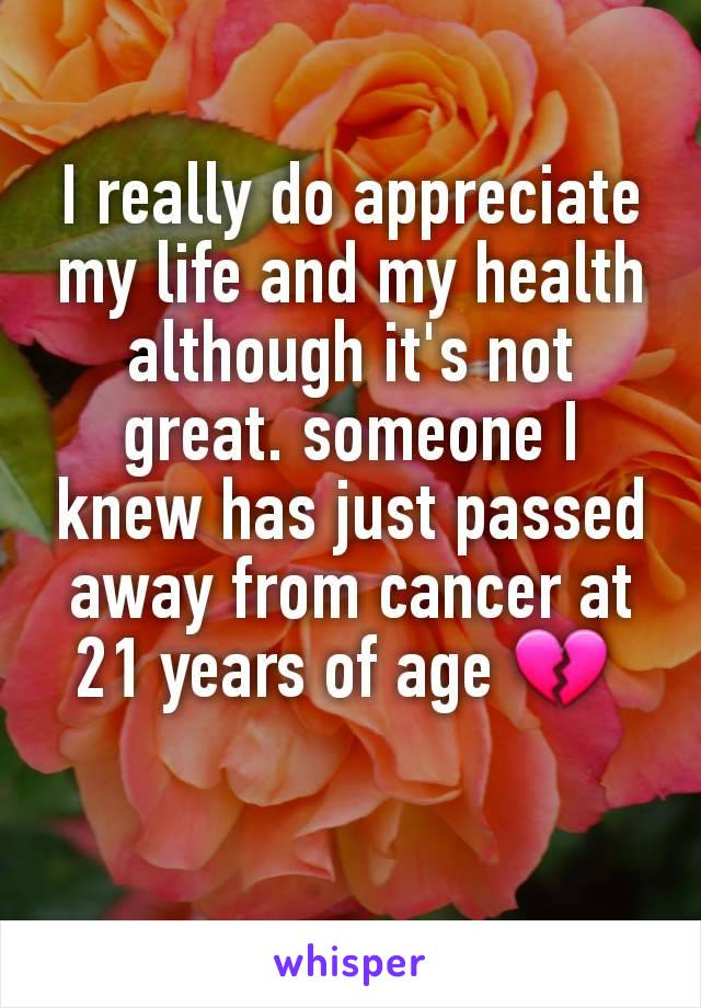 I really do appreciate my life and my health although it's not great. someone I knew has just passed away from cancer at 21 years of age 💔