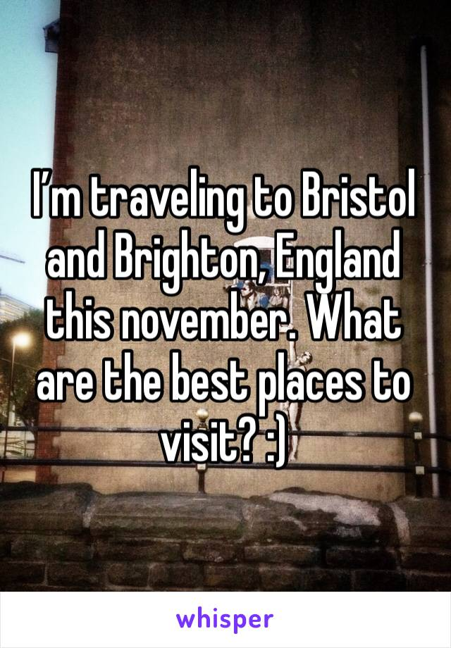I'm traveling to Bristol and Brighton, England this november. What are the best places to visit? :)