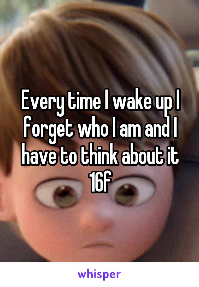 Every time I wake up I forget who I am and I have to think about it 16f