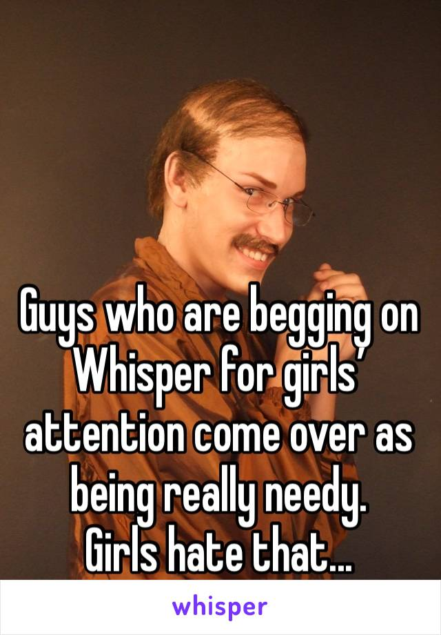 Guys who are begging on Whisper for girls' attention come over as being really needy. Girls hate that...