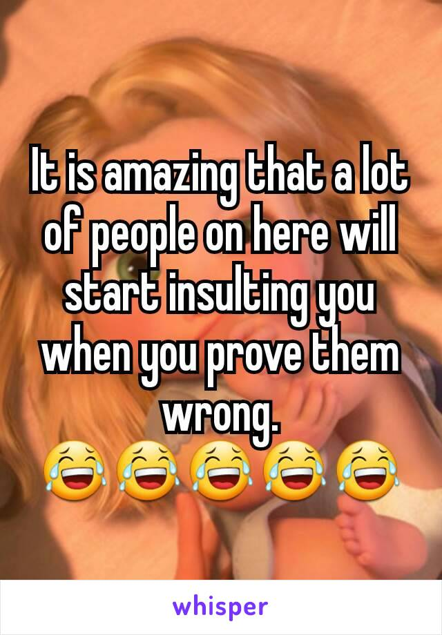 It is amazing that a lot of people on here will start insulting you when you prove them wrong. 😂😂😂😂😂