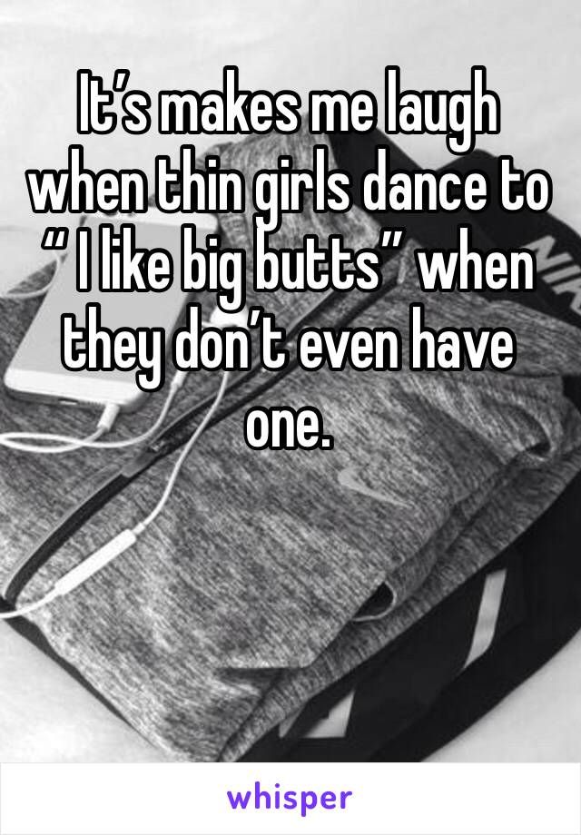 """It's makes me laugh when thin girls dance to """" I like big butts"""" when they don't even have one."""