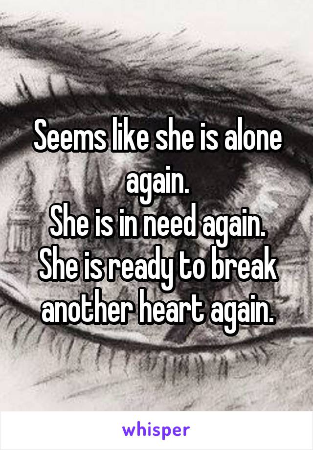Seems like she is alone again. She is in need again. She is ready to break another heart again.