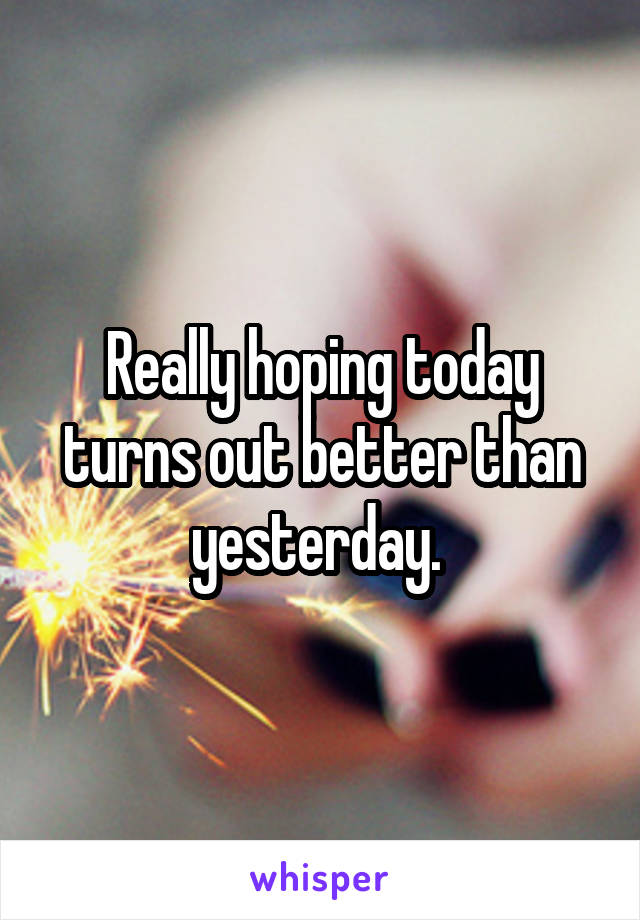 Really hoping today turns out better than yesterday.