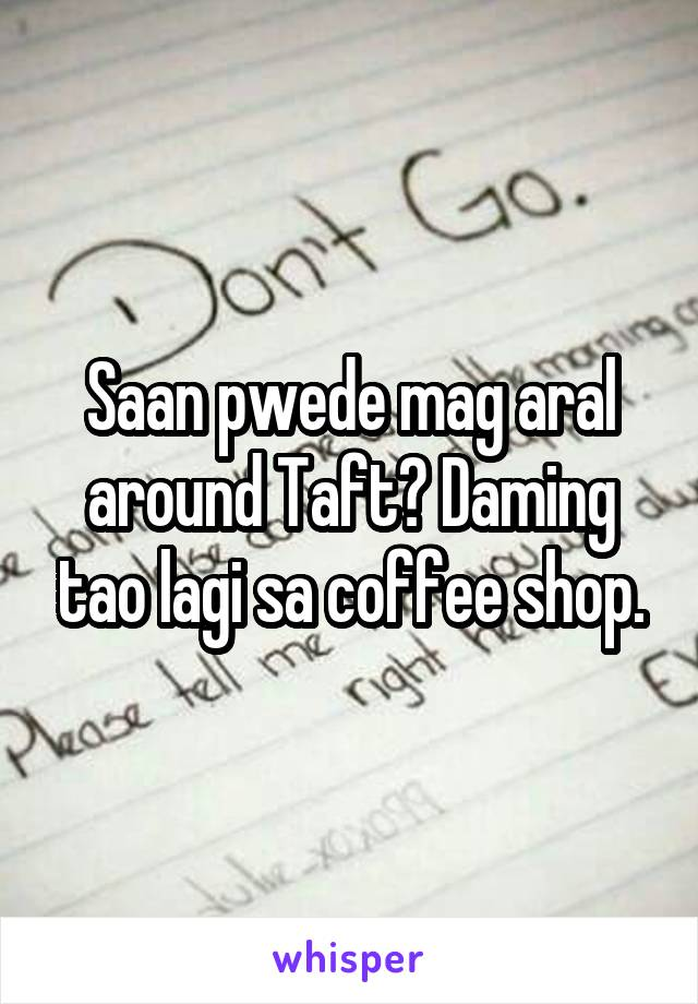 Saan pwede mag aral around Taft? Daming tao lagi sa coffee shop.