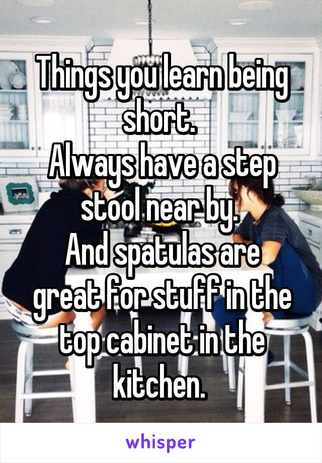 Things you learn being short.  Always have a step stool near by.  And spatulas are great for stuff in the top cabinet in the kitchen.