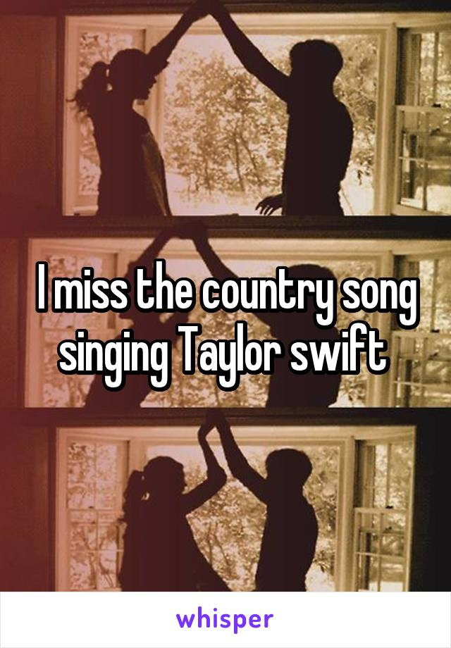 I miss the country song singing Taylor swift