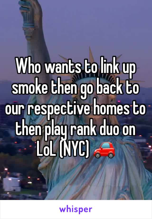 Who wants to link up smoke then go back to our respective homes to then play rank duo on LoL (NYC) 🚗