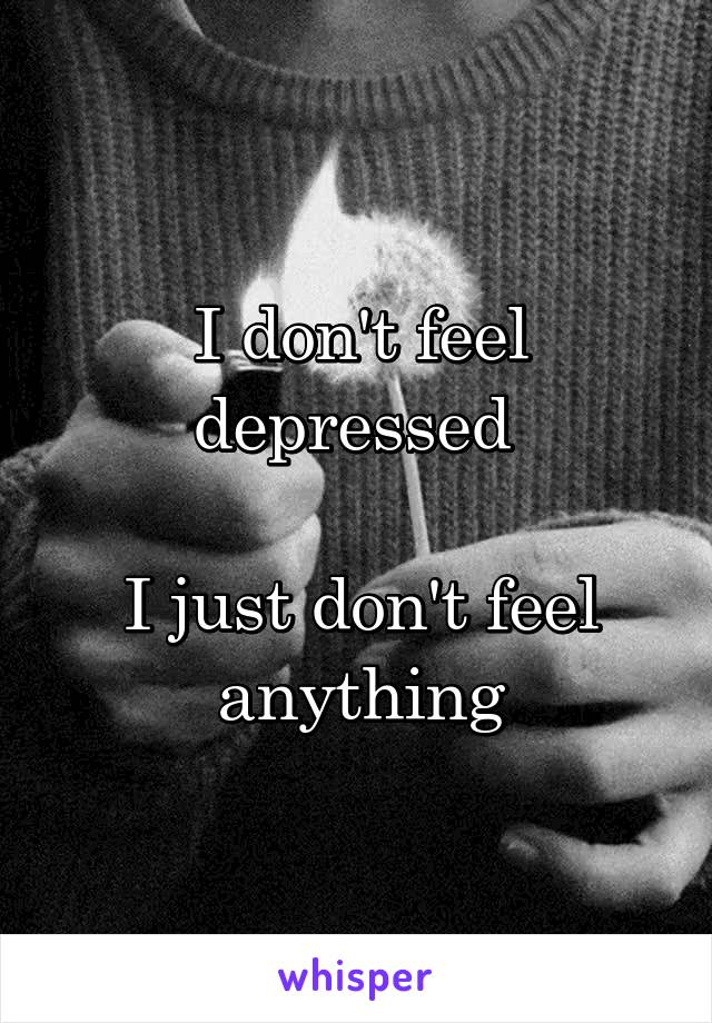 I don't feel depressed   I just don't feel anything