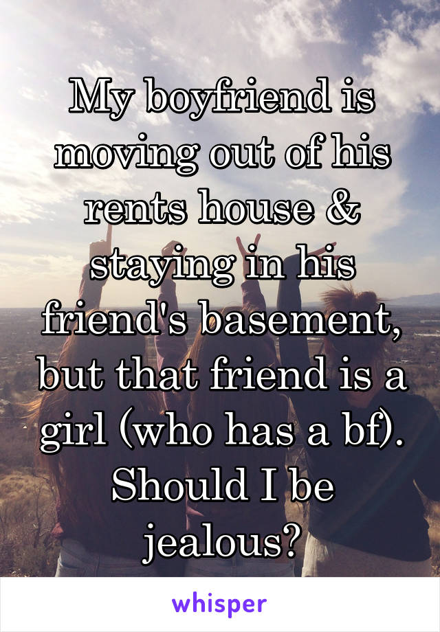 My boyfriend is moving out of his rents house & staying in his friend's basement, but that friend is a girl (who has a bf). Should I be jealous?