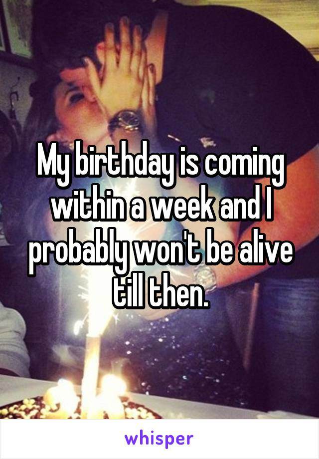 My birthday is coming within a week and I probably won't be alive till then.