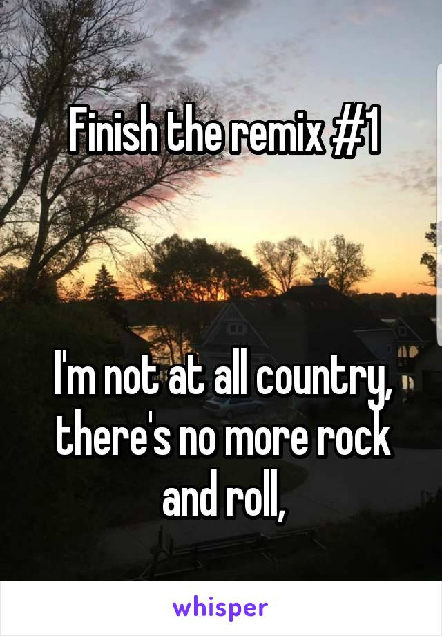 Finish the remix #1    I'm not at all country, there's no more rock and roll,