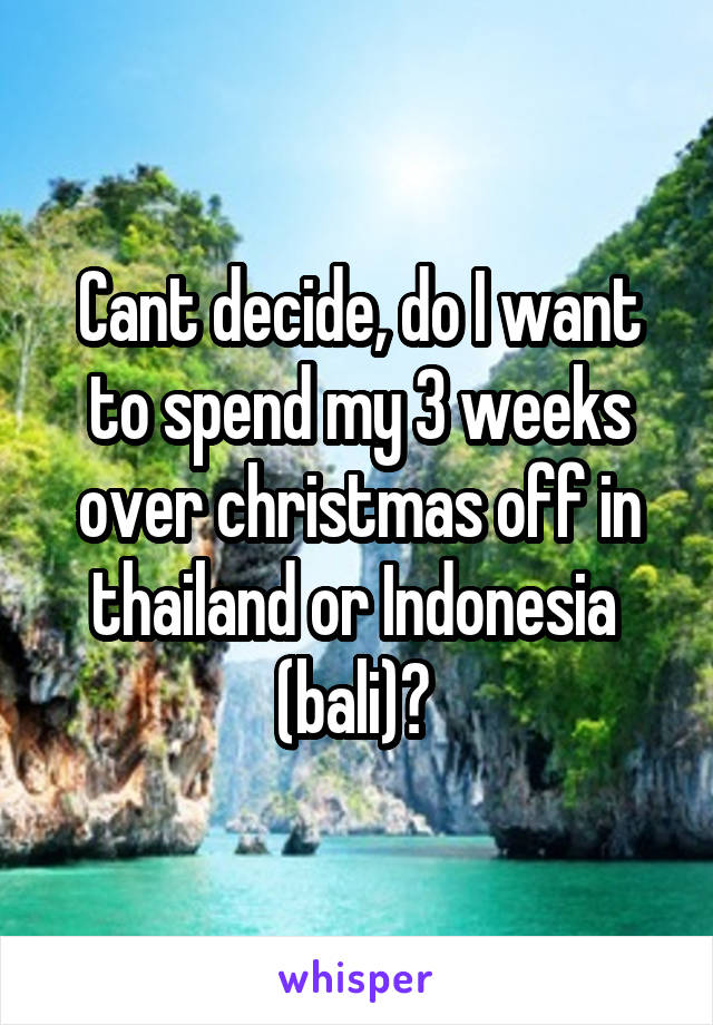 Cant decide, do I want to spend my 3 weeks over christmas off in thailand or Indonesia  (bali)?