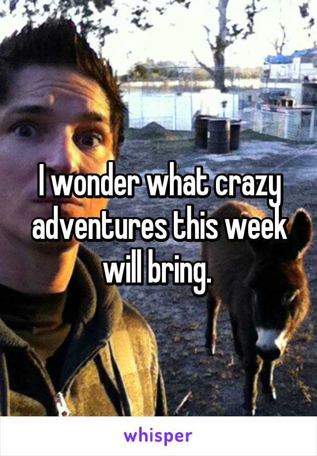 I wonder what crazy adventures this week will bring.