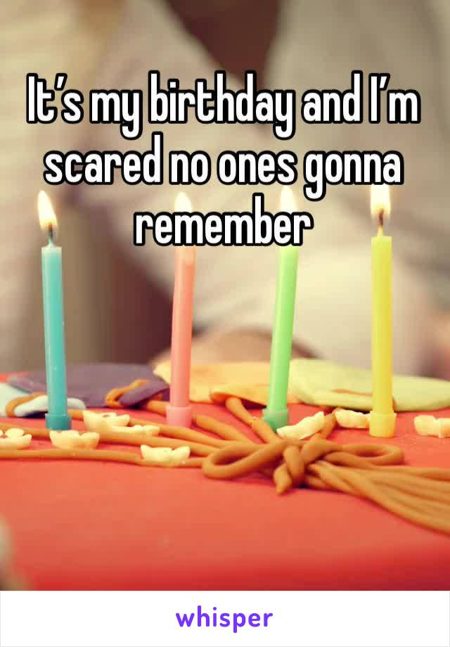 It's my birthday and I'm scared no ones gonna remember