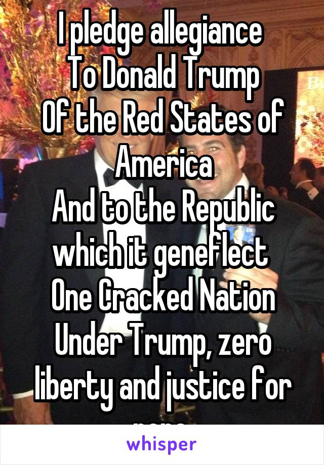 I pledge allegiance  To Donald Trump Of the Red States of America And to the Republic which it geneflect  One Cracked Nation Under Trump, zero liberty and justice for none