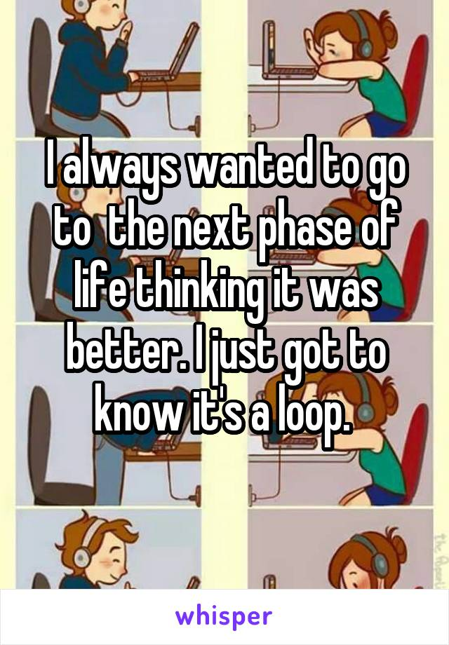 I always wanted to go to  the next phase of life thinking it was better. I just got to know it's a loop.