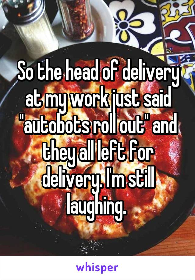 """So the head of delivery at my work just said """"autobots roll out"""" and they all left for delivery. I'm still laughing."""