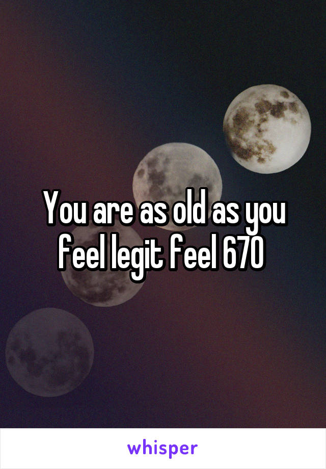 You are as old as you feel legit feel 670