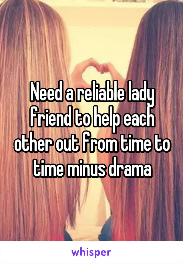 Need a reliable lady friend to help each other out from time to time minus drama