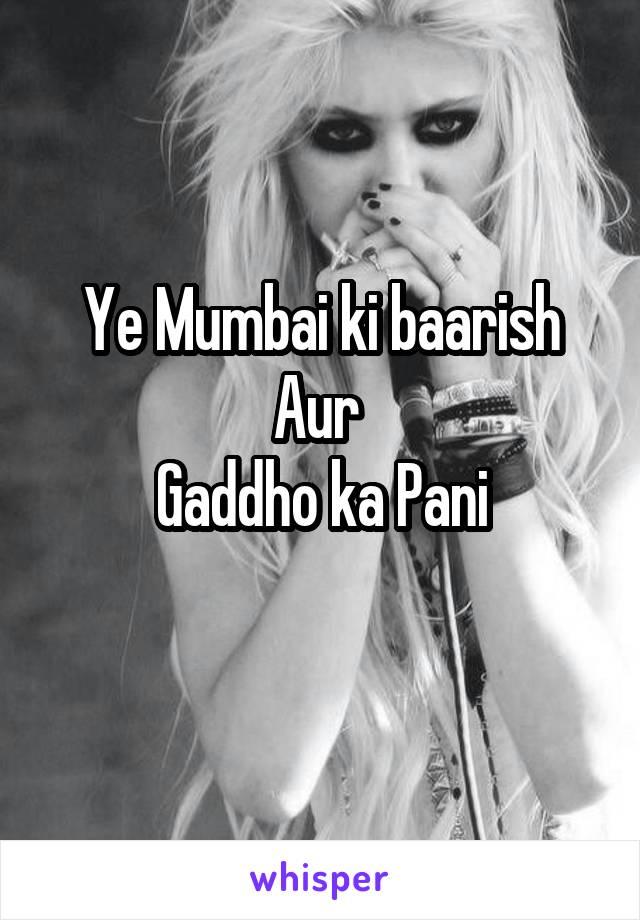 Ye Mumbai ki baarish Aur  Gaddho ka Pani
