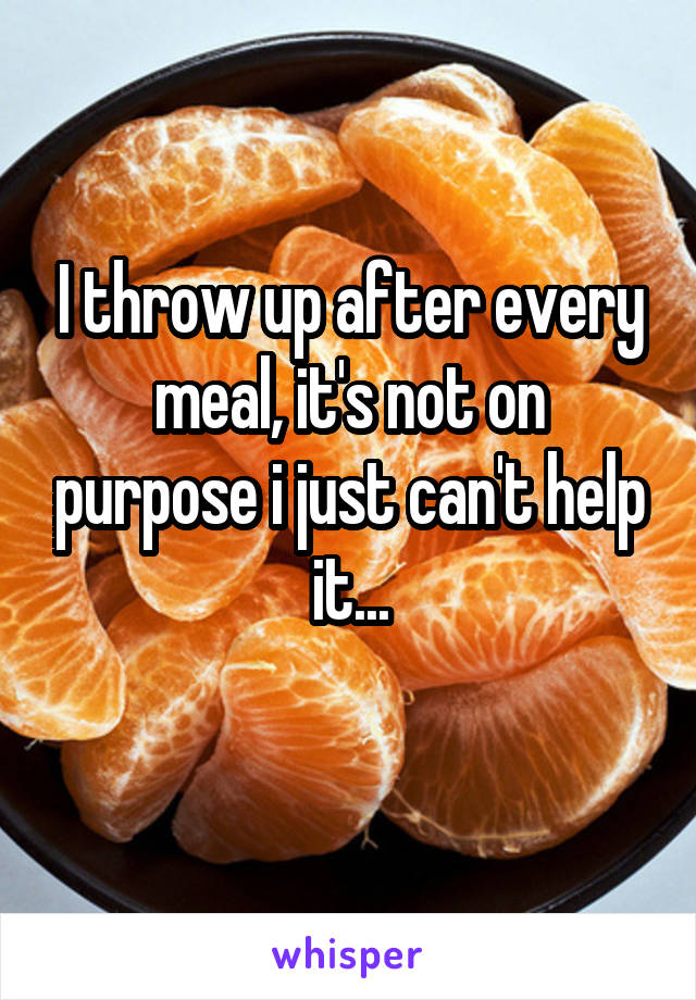 I throw up after every meal, it's not on purpose i just can't help it...