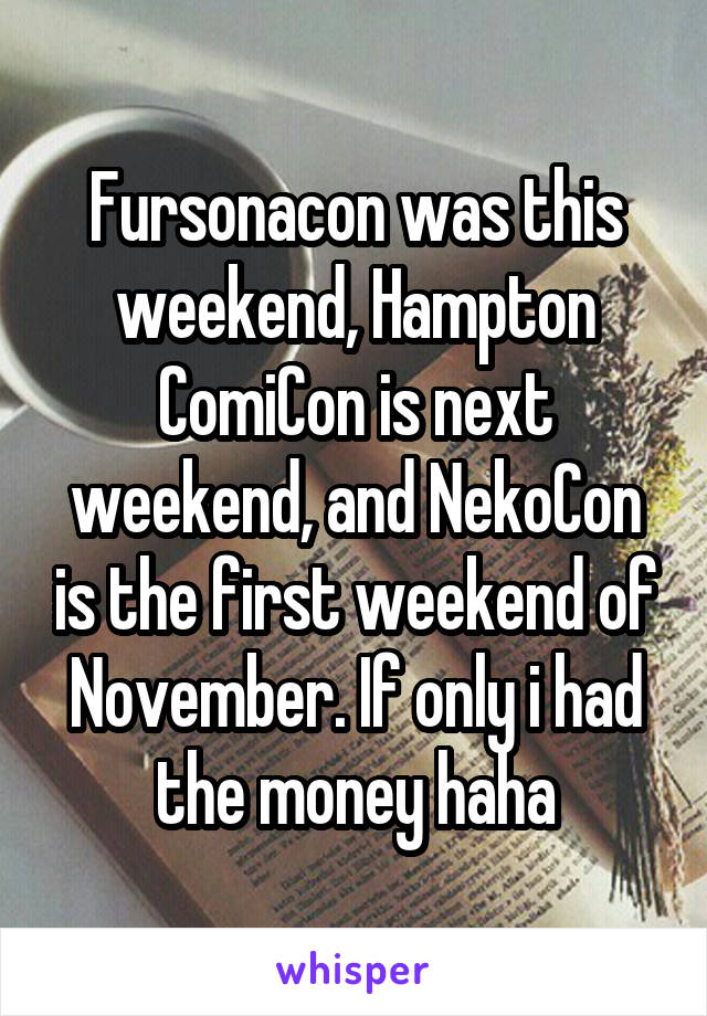 Fursonacon was this weekend, Hampton ComiCon is next weekend, and NekoCon is the first weekend of November. If only i had the money haha