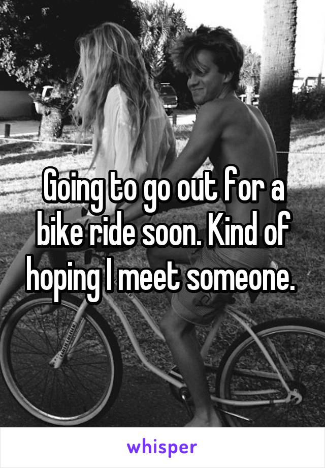 Going to go out for a bike ride soon. Kind of hoping I meet someone.