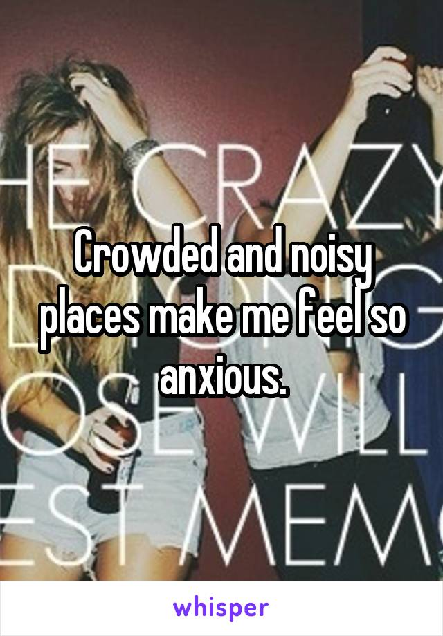 Crowded and noisy places make me feel so anxious.