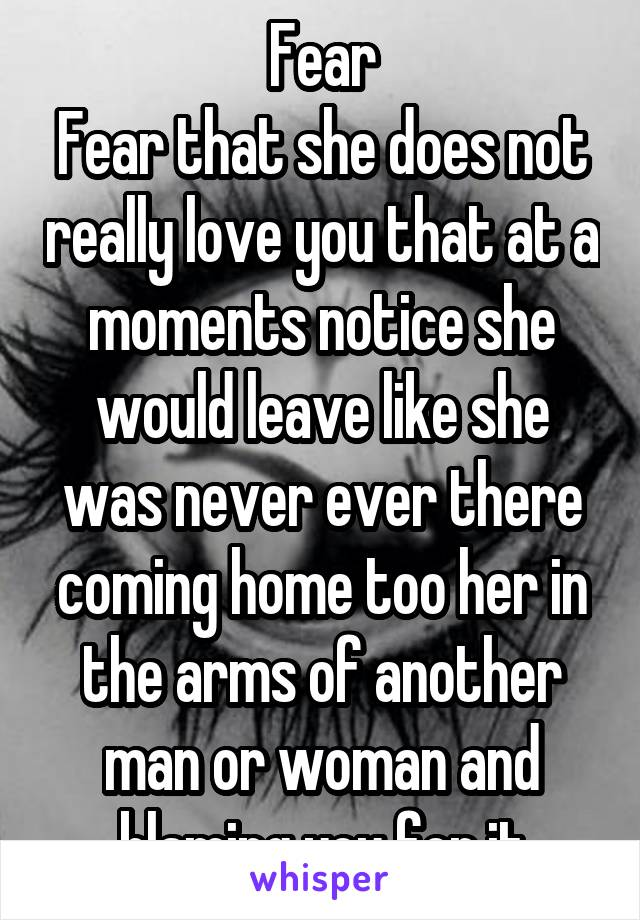 Fear Fear that she does not really love you that at a moments notice she would leave like she was never ever there coming home too her in the arms of another man or woman and blaming you for it