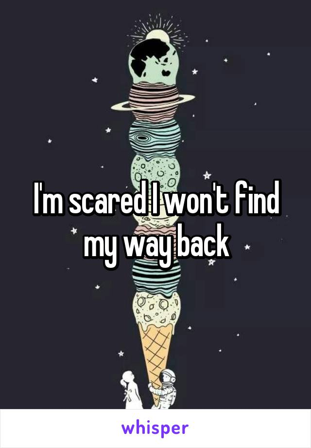 I'm scared I won't find my way back