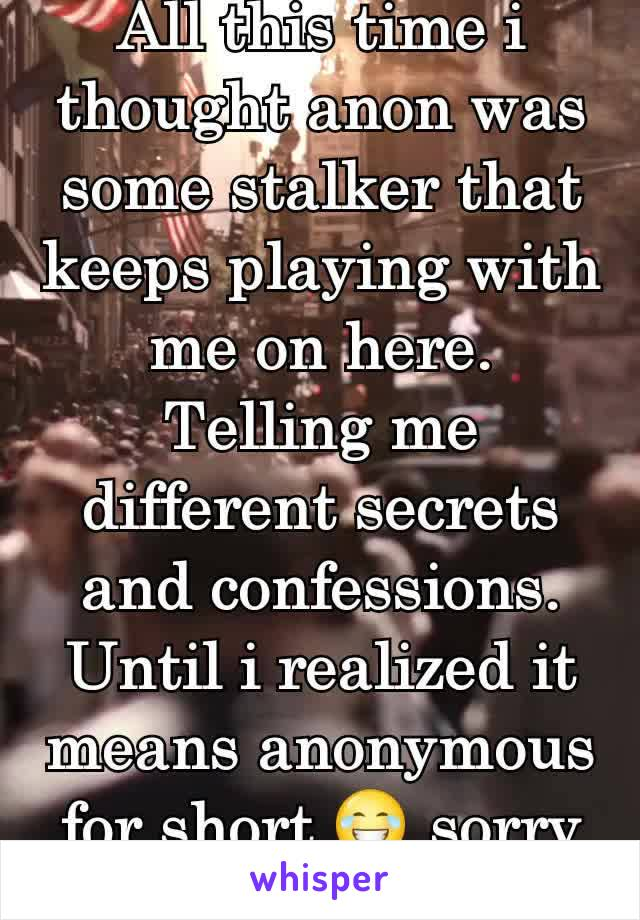 All this time i thought anon was some stalker that keeps playing with me on here. Telling me different secrets and confessions. Until i realized it means anonymous for short 😂 sorry if your blocked!
