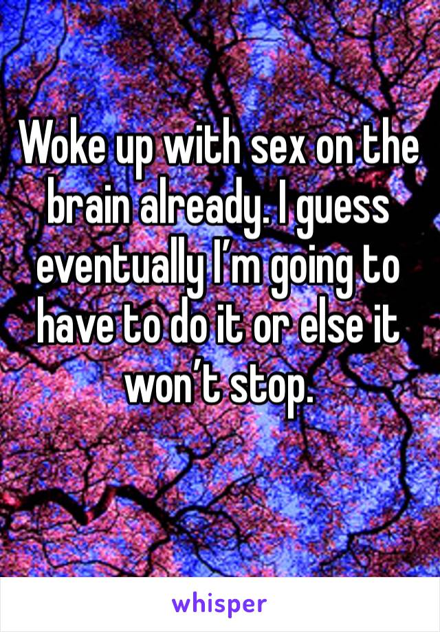 Woke up with sex on the brain already. I guess eventually I'm going to have to do it or else it won't stop.