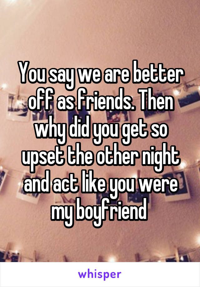 You say we are better off as friends. Then why did you get so upset the other night and act like you were my boyfriend