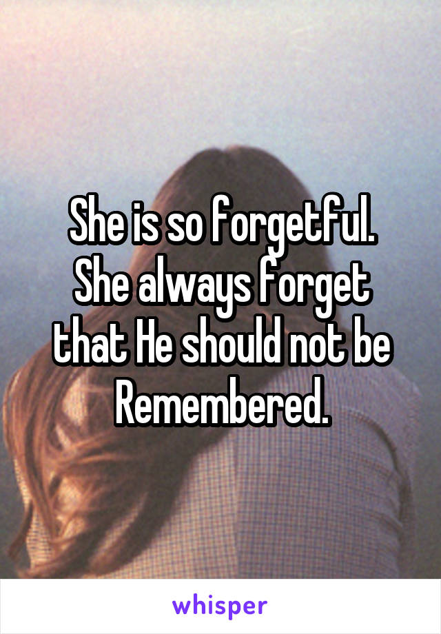 She is so forgetful. She always forget that He should not be Remembered.