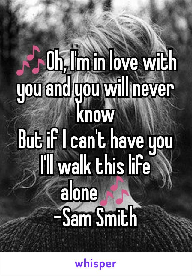 🎶Oh, I'm in love with you and you will never know But if I can't have you I'll walk this life alone🎶 -Sam Smith