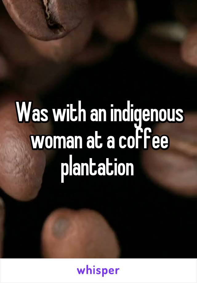 Was with an indigenous woman at a coffee plantation