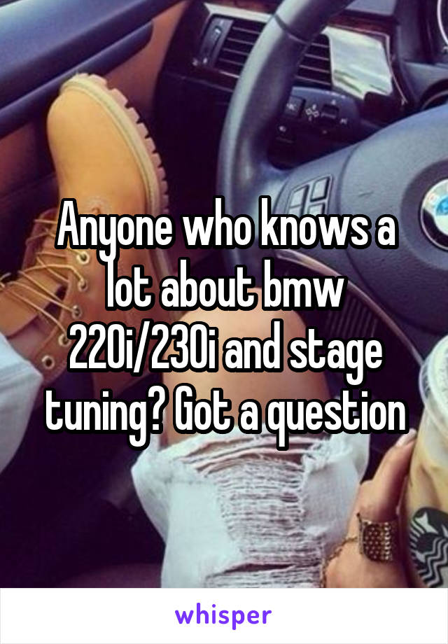 Anyone who knows a lot about bmw 220i/230i and stage tuning? Got a question
