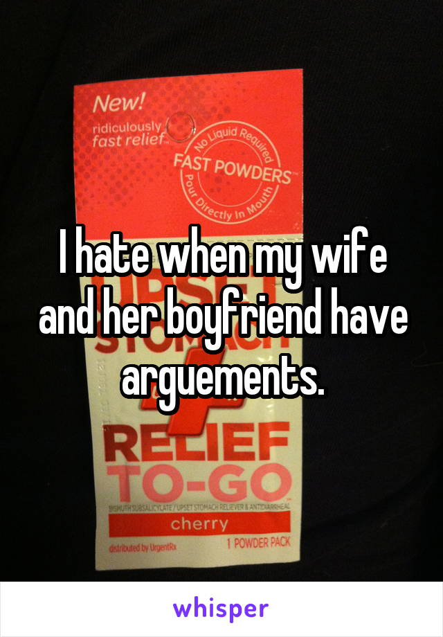 I hate when my wife and her boyfriend have arguements.