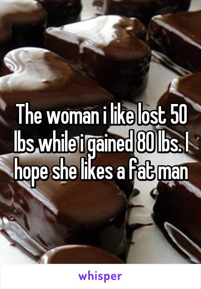 The woman i like lost 50 lbs while i gained 80 lbs. I hope she likes a fat man