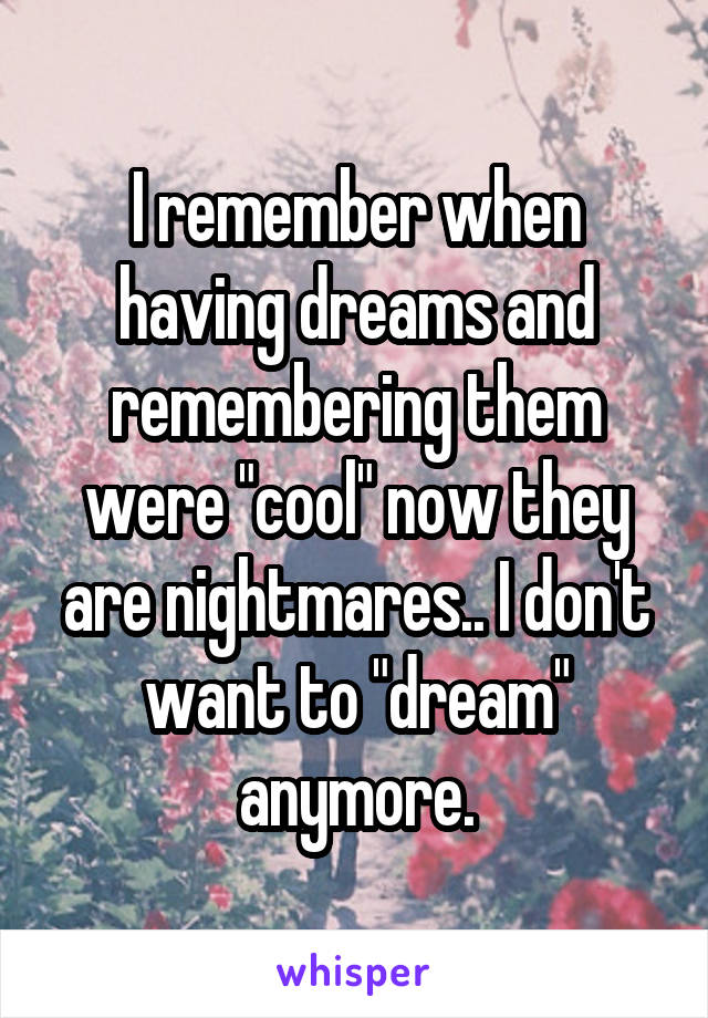 "I remember when having dreams and remembering them were ""cool"" now they are nightmares.. I don't want to ""dream"" anymore."