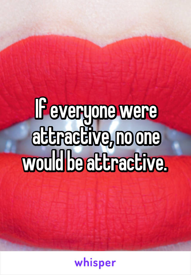 If everyone were attractive, no one would be attractive.