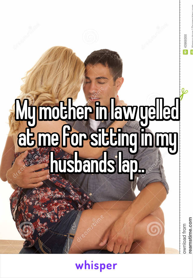 My mother in law yelled at me for sitting in my husbands lap..