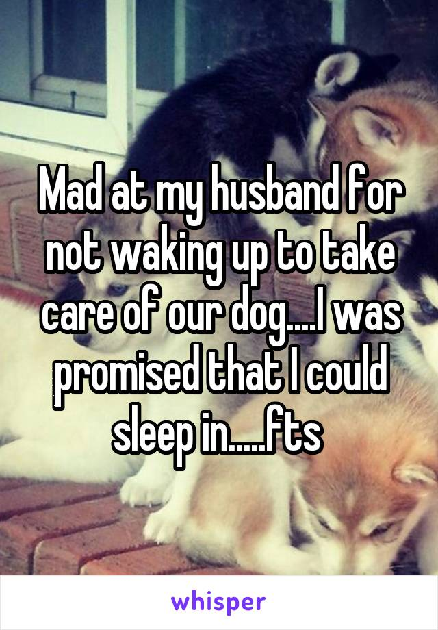 Mad at my husband for not waking up to take care of our dog....I was promised that I could sleep in.....fts