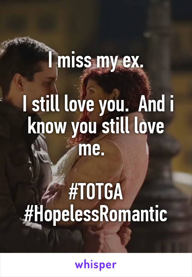I miss my ex.    I still love you.  And i know you still love me.    #TOTGA #HopelessRomantic